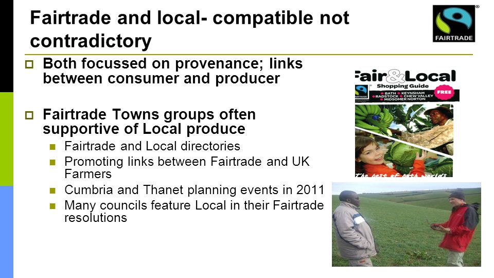 Fairtrade and local- compatible not contradictory  Both focussed on provenance; links between consumer and producer  Fairtrade Towns groups often supportive of Local produce Fairtrade and Local directories Promoting links between Fairtrade and UK Farmers Cumbria and Thanet planning events in 2011 Many councils feature Local in their Fairtrade resolutions
