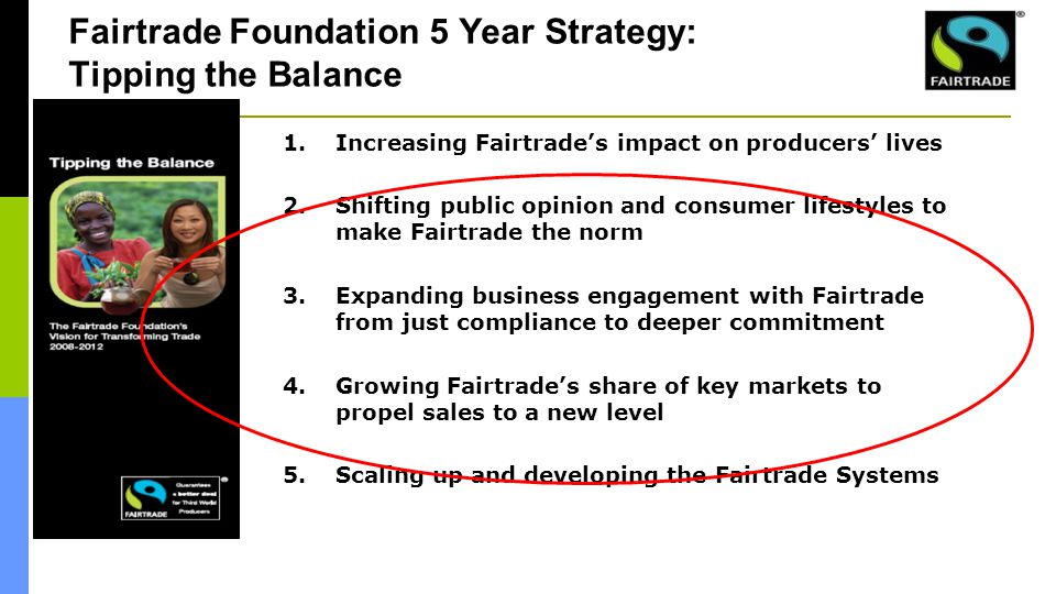 1.Increasing Fairtrade's impact on producers' lives 2.Shifting public opinion and consumer lifestyles to make Fairtrade the norm 3.Expanding business engagement with Fairtrade from just compliance to deeper commitment 4.Growing Fairtrade's share of key markets to propel sales to a new level 5.Scaling up and developing the Fairtrade Systems Fairtrade Foundation 5 Year Strategy: Tipping the Balance