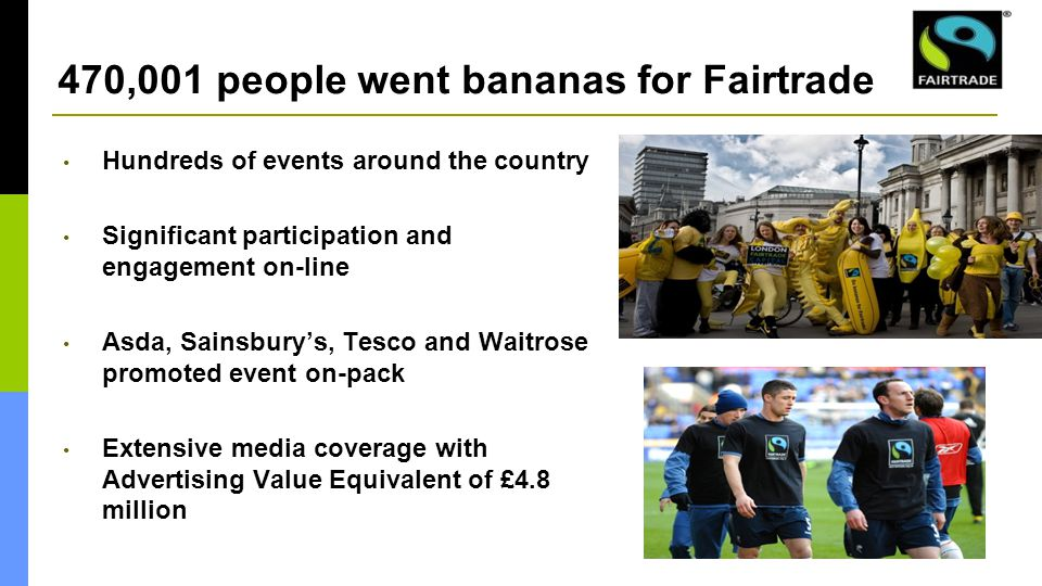 470,001 people went bananas for Fairtrade Hundreds of events around the country Significant participation and engagement on-line Asda, Sainsbury's, Tesco and Waitrose promoted event on-pack Extensive media coverage with Advertising Value Equivalent of £4.8 million