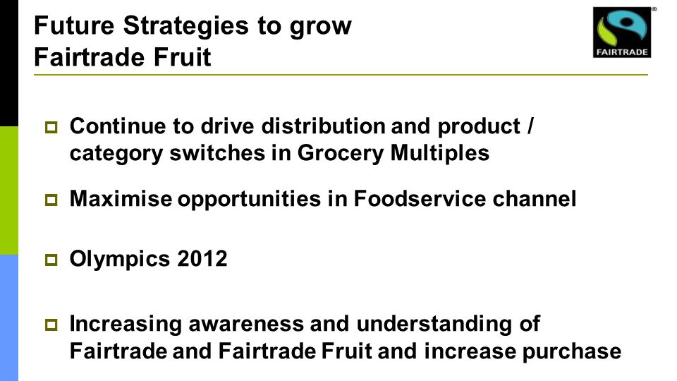  Continue to drive distribution and product / category switches in Grocery Multiples  Maximise opportunities in Foodservice channel  Olympics 2012  Increasing awareness and understanding of Fairtrade and Fairtrade Fruit and increase purchase Future Strategies to grow Fairtrade Fruit