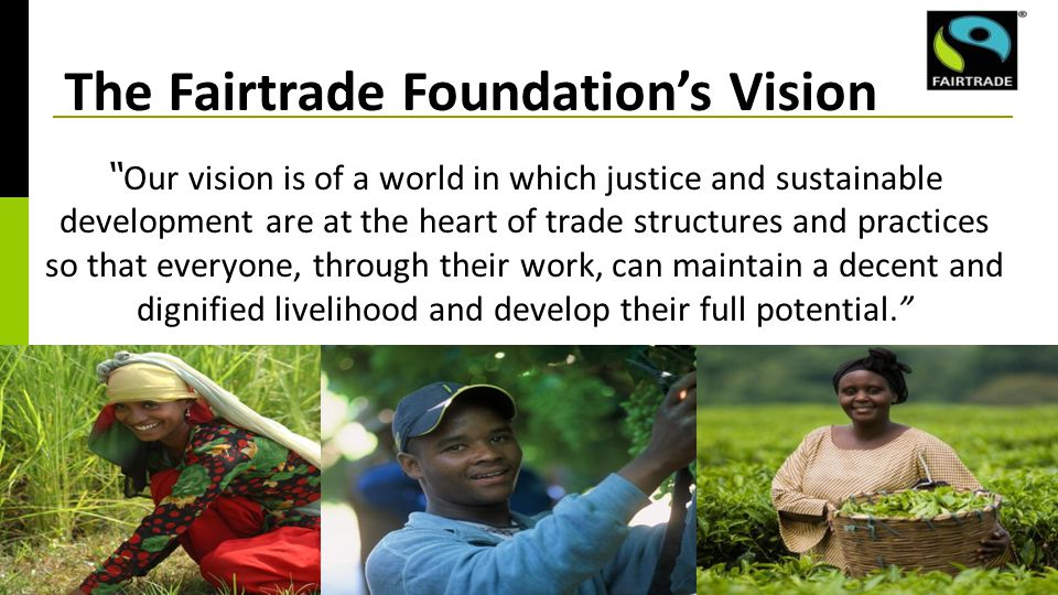 The Fairtrade Foundation's Vision Our vision is of a world in which justice and sustainable development are at the heart of trade structures and practices so that everyone, through their work, can maintain a decent and dignified livelihood and develop their full potential.