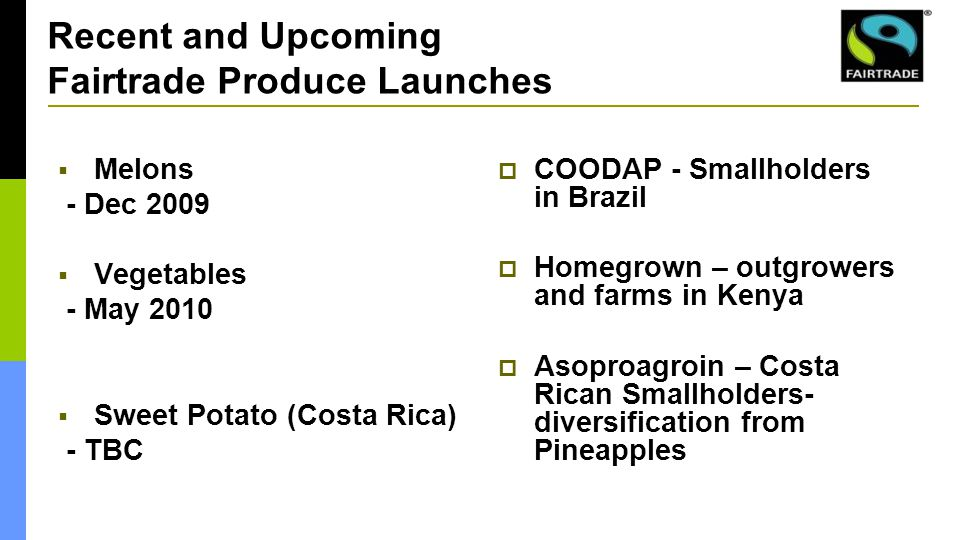 Recent and Upcoming Fairtrade Produce Launches  Melons - Dec 2009  Vegetables - May 2010  Sweet Potato (Costa Rica) - TBC  COODAP - Smallholders in Brazil  Homegrown – outgrowers and farms in Kenya  Asoproagroin – Costa Rican Smallholders- diversification from Pineapples