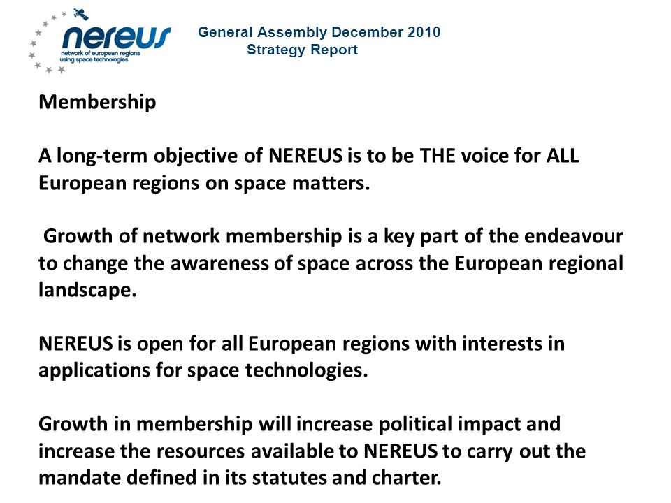 General Assembly December 2010 Strategy Report Membership A long-term objective of NEREUS is to be THE voice for ALL European regions on space matters.