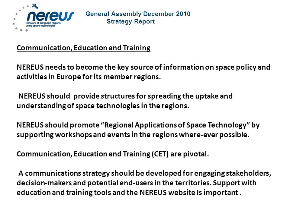 General Assembly December 2010 Strategy Report Communication, Education and Training NEREUS needs to become the key source of information on space policy and activities in Europe for its member regions.