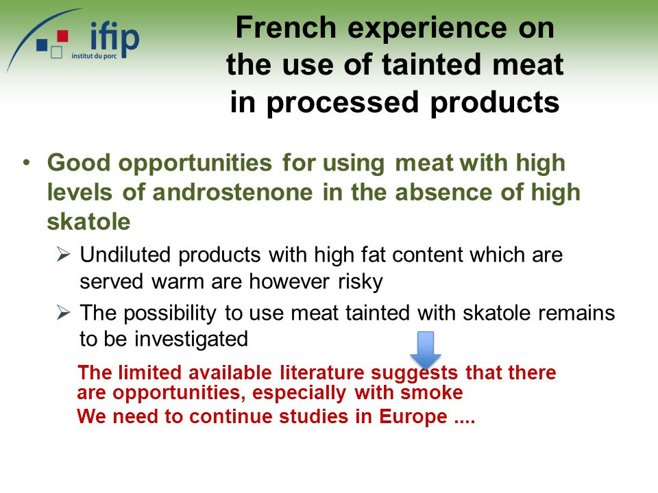 French experience on the use of tainted meat in processed products Good opportunities for using meat with high levels of androstenone in the absence of high skatole  Undiluted products with high fat content which are served warm are however risky  The possibility to use meat tainted with skatole remains to be investigated The limited available literature suggests that there are opportunities, especially with smoke We need to continue studies in Europe....