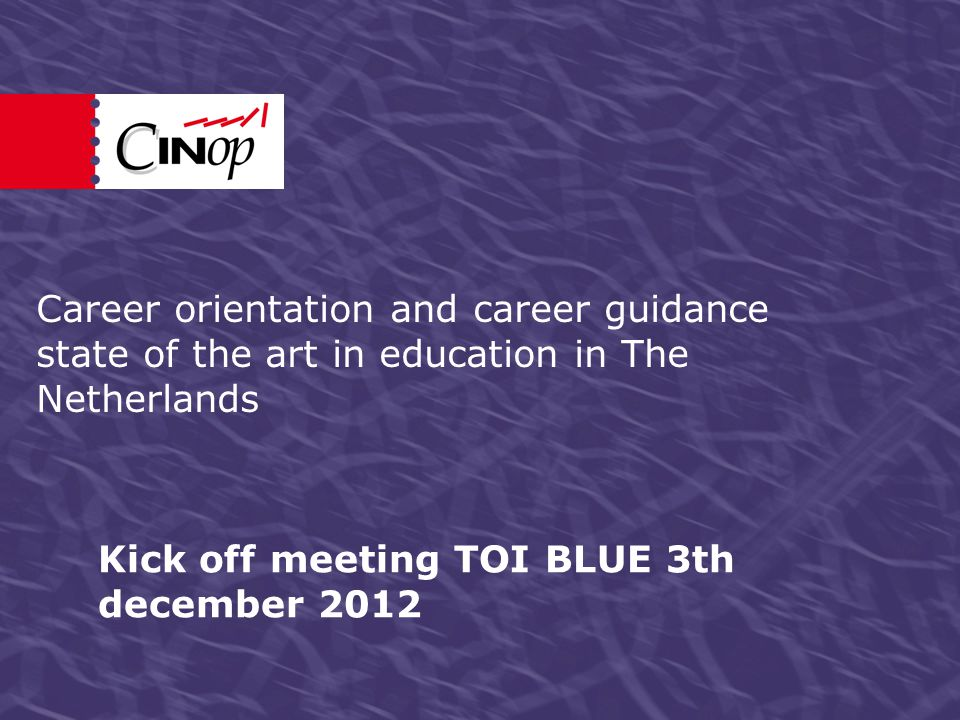 Kick off meeting TOI BLUE 3th december 2012 Career orientation and career guidance state of the art in education in The Netherlands
