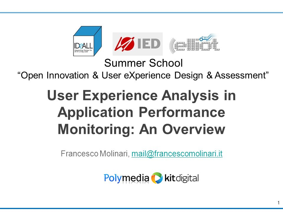 User Experience Analysis in Application Performance Monitoring: An Overview Francesco Molinari, mail@francescomolinari.itmail@francescomolinari.it 1 Summer School Open Innovation & User eXperience Design & Assessment