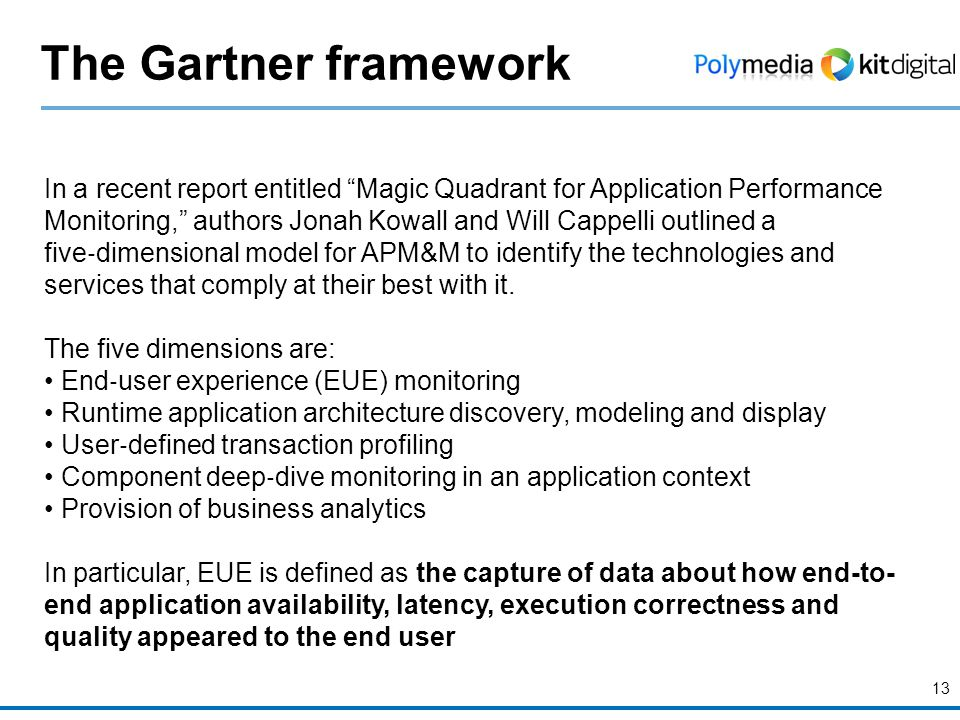 13 The Gartner framework In a recent report entitled Magic Quadrant for Application Performance Monitoring, authors Jonah Kowall and Will Cappelli outlined a five ‐ dimensional model for APM&M to identify the technologies and services that comply at their best with it.