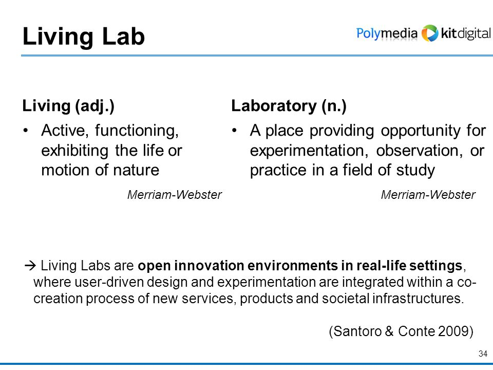Living Lab Living (adj.) Active, functioning, exhibiting the life or motion of nature Merriam-Webster Laboratory (n.) A place providing opportunity for experimentation, observation, or practice in a field of study Merriam-Webster 34  Living Labs are open innovation environments in real-life settings, where user-driven design and experimentation are integrated within a co- creation process of new services, products and societal infrastructures.