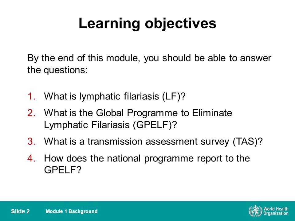 Learning objectives By the end of this module, you should be able to answer the questions: 1.What is lymphatic filariasis (LF)? 2.What is the Global P