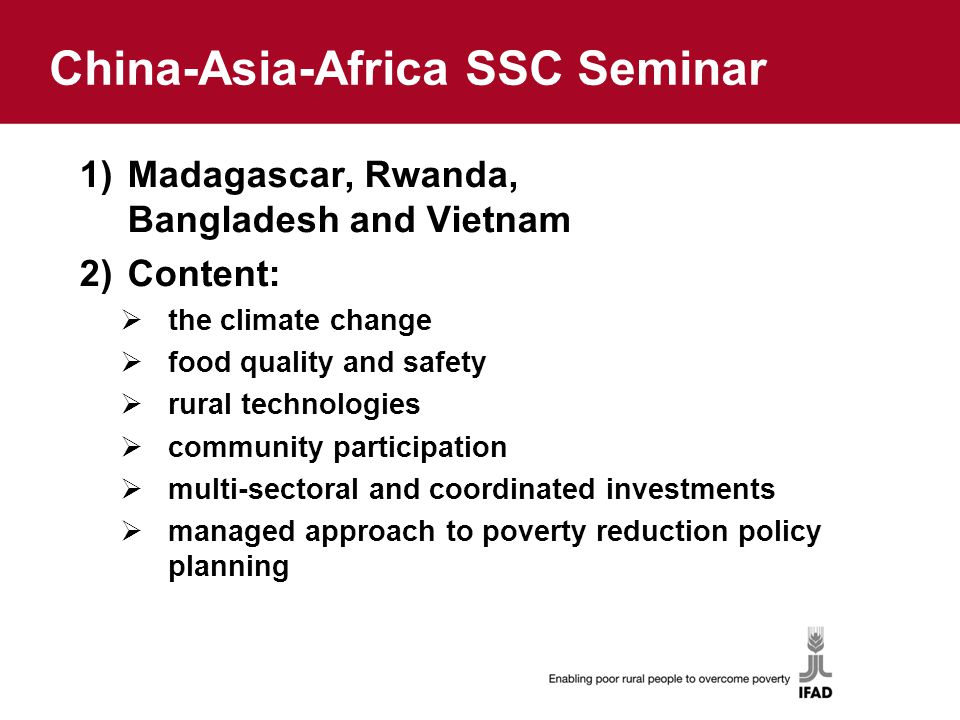 China-Asia-Africa SSC Seminar 1)Madagascar, Rwanda, Bangladesh and Vietnam 2)Content:  the climate change  food quality and safety  rural technologies  community participation  multi-sectoral and coordinated investments  managed approach to poverty reduction policy planning