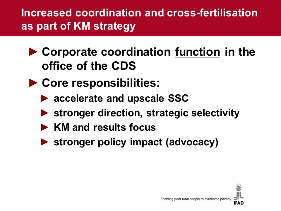 Increased coordination and cross-fertilisation as part of KM strategy ►Corporate coordination function in the office of the CDS ►Core responsibilities: ►accelerate and upscale SSC ►stronger direction, strategic selectivity ►KM and results focus ►stronger policy impact (advocacy)