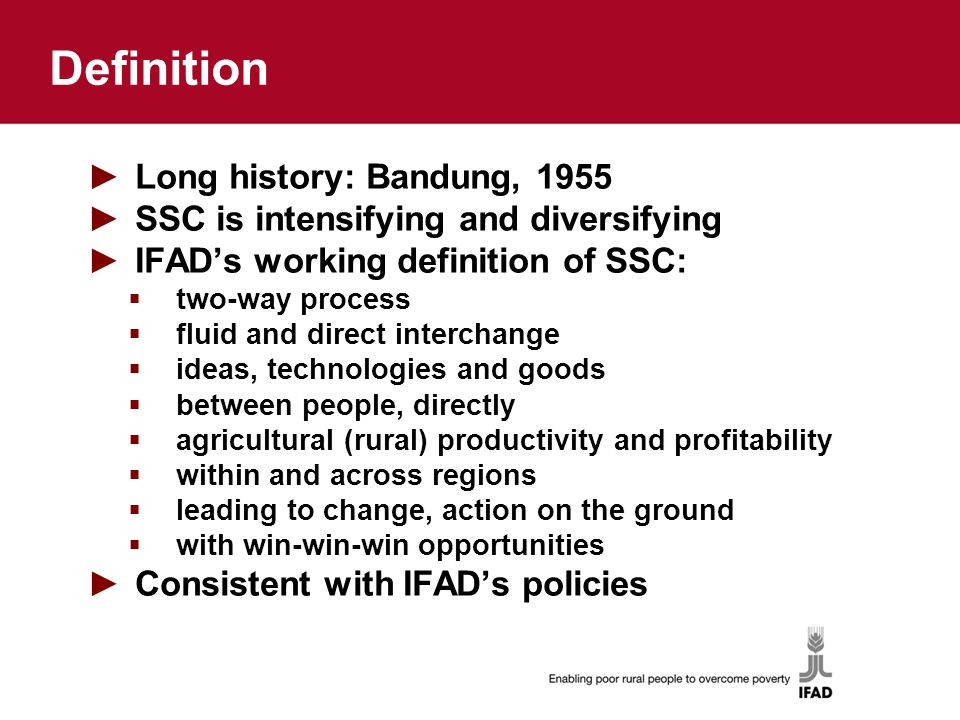 Definition ►Long history: Bandung, 1955 ►SSC is intensifying and diversifying ►IFAD's working definition of SSC:  two-way process  fluid and direct interchange  ideas, technologies and goods  between people, directly  agricultural (rural) productivity and profitability  within and across regions  leading to change, action on the ground  with win-win-win opportunities ►Consistent with IFAD's policies