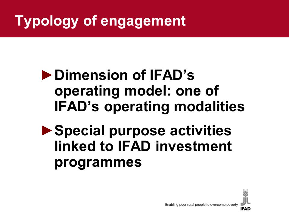 Typology of engagement ►Dimension of IFAD's operating model: one of IFAD's operating modalities ►Special purpose activities linked to IFAD investment programmes