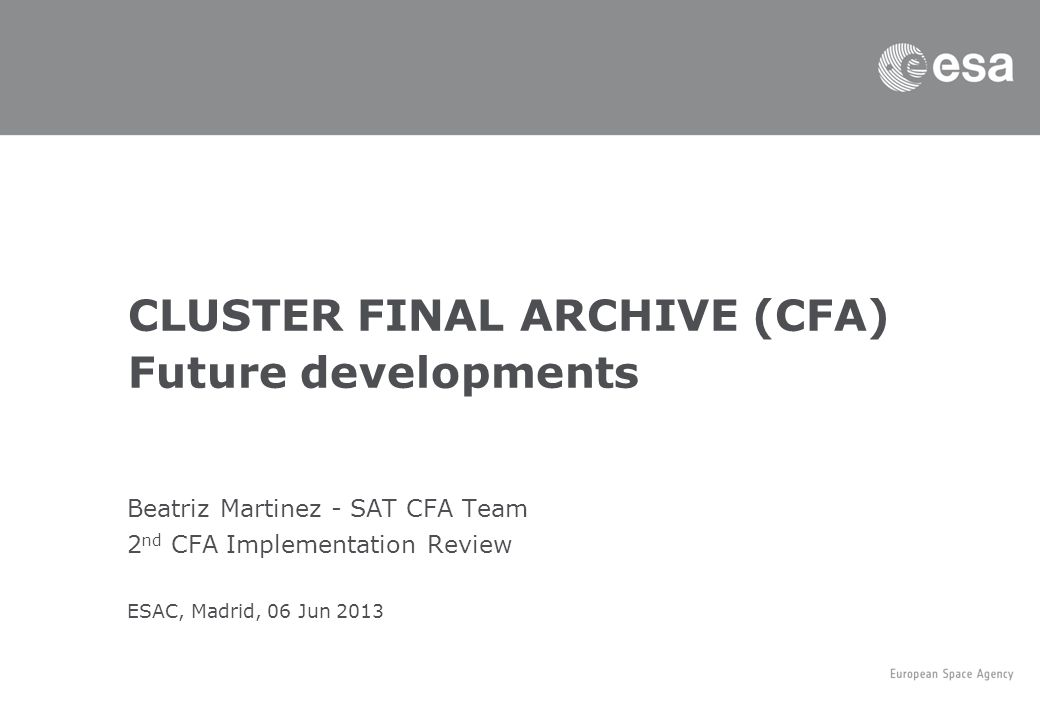 Beatriz Martinez - SAT CFA Team 2 nd CFA Implementation Review ESAC, Madrid, 06 Jun 2013 CLUSTER FINAL ARCHIVE (CFA) Future developments