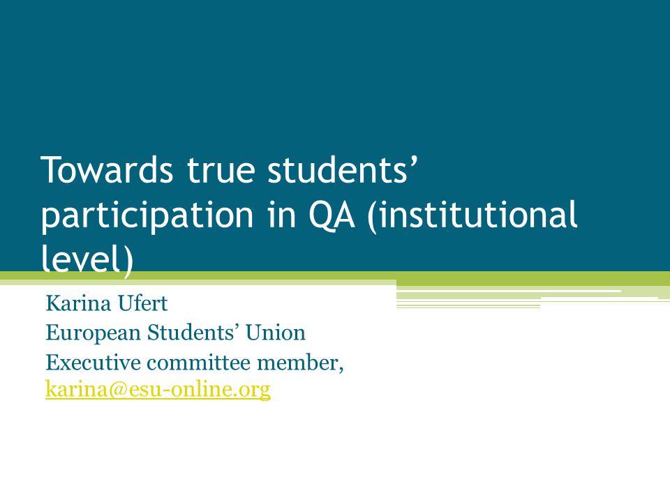 Towards true students' participation in QA (institutional level) Karina Ufert European Students' Union Executive committee member, karina@esu-online.org karina@esu-online.org