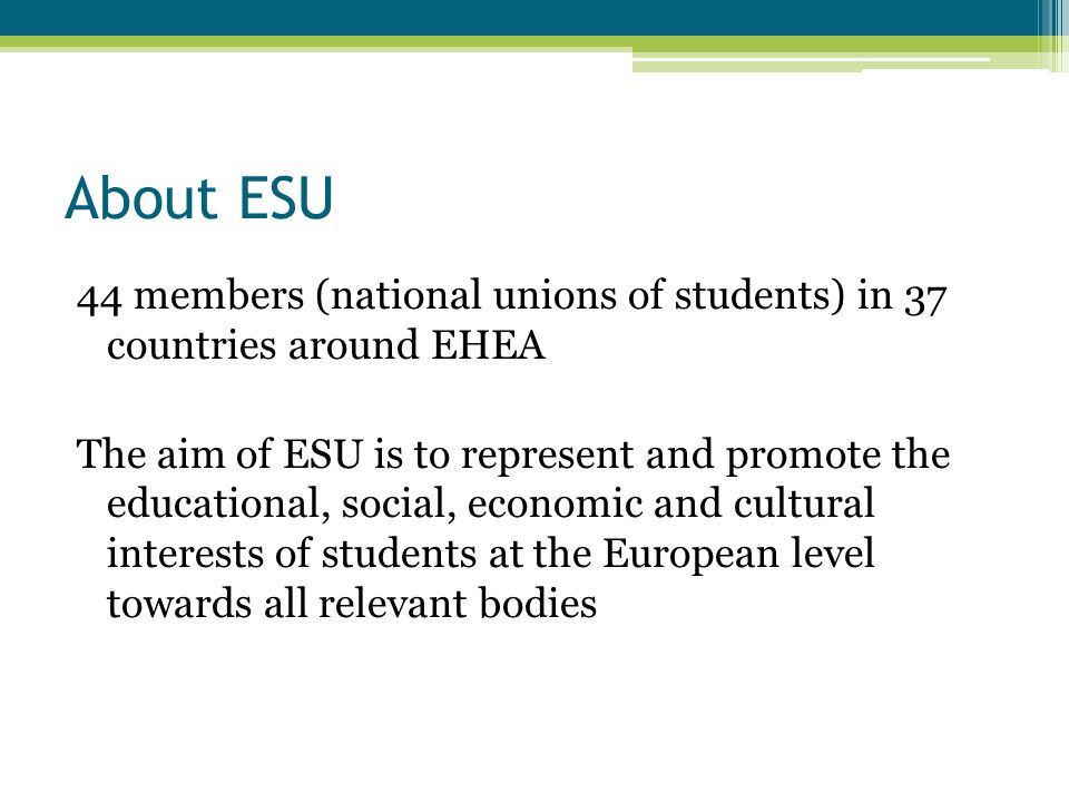 About ESU 44 members (national unions of students) in 37 countries around EHEA The aim of ESU is to represent and promote the educational, social, economic and cultural interests of students at the European level towards all relevant bodies