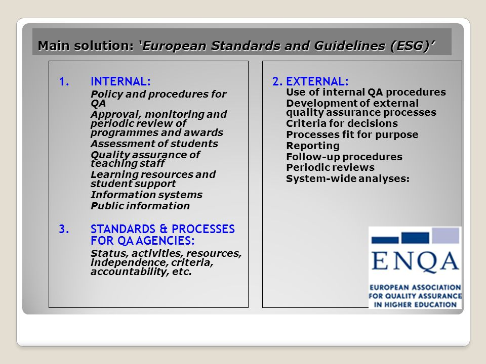 Main solution: 'European Standards and Guidelines (ESG)' 1.INTERNAL: Policy and procedures for QA Approval, monitoring and periodic review of programmes and awards Assessment of students Quality assurance of teaching staff Learning resources and student support Information systems Public information 3.STANDARDS & PROCESSES FOR QA AGENCIES: Status, activities, resources, independence, criteria, accountability, etc.