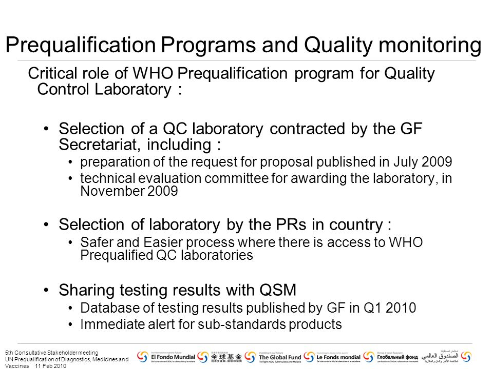 5th Consultative Stakeholder meeting UN Prequalification of Diagnostics, Medicines and Vaccines 11 Feb 2010 Prequalification Programs and Quality monitoring Critical role of WHO Prequalification program for Quality Control Laboratory : Selection of a QC laboratory contracted by the GF Secretariat, including : preparation of the request for proposal published in July 2009 technical evaluation committee for awarding the laboratory, in November 2009 Selection of laboratory by the PRs in country : Safer and Easier process where there is access to WHO Prequalified QC laboratories Sharing testing results with QSM Database of testing results published by GF in Q1 2010 Immediate alert for sub-standards products