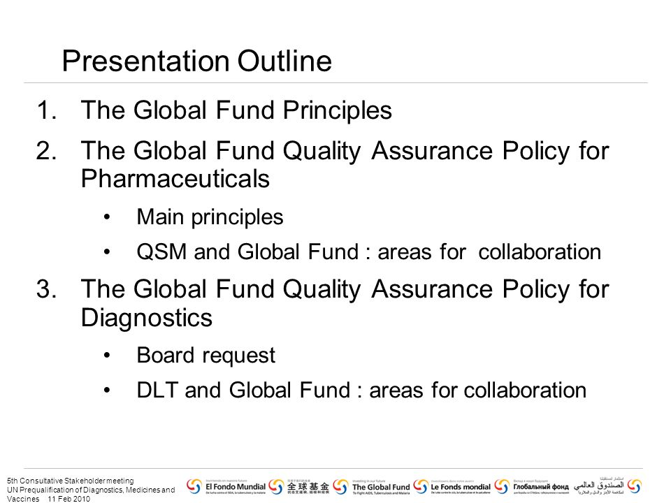 5th Consultative Stakeholder meeting UN Prequalification of Diagnostics, Medicines and Vaccines 11 Feb 2010 Presentation Outline 1.The Global Fund Principles 2.The Global Fund Quality Assurance Policy for Pharmaceuticals Main principles QSM and Global Fund : areas for collaboration 3.The Global Fund Quality Assurance Policy for Diagnostics Board request DLT and Global Fund : areas for collaboration