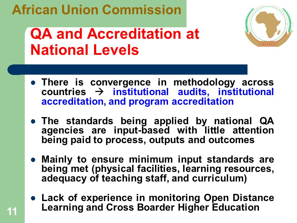 QA and Accreditation at National Levels There is convergence in methodology across countries  institutional audits, institutional accreditation, and program accreditation The standards being applied by national QA agencies are input-based with little attention being paid to process, outputs and outcomes Mainly to ensure minimum input standards are being met (physical facilities, learning resources, adequacy of teaching staff, and curriculum) Lack of experience in monitoring Open Distance Learning and Cross Boarder Higher Education 11 African Union Commission