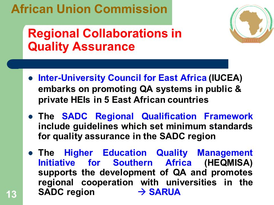 Regional Collaborations in Quality Assurance Inter-University Council for East Africa (IUCEA) embarks on promoting QA systems in public & private HEIs in 5 East African countries The SADC Regional Qualification Framework include guidelines which set minimum standards for quality assurance in the SADC region The Higher Education Quality Management Initiative for Southern Africa (HEQMISA) supports the development of QA and promotes regional cooperation with universities in the SADC region  SARUA 13 African Union Commission