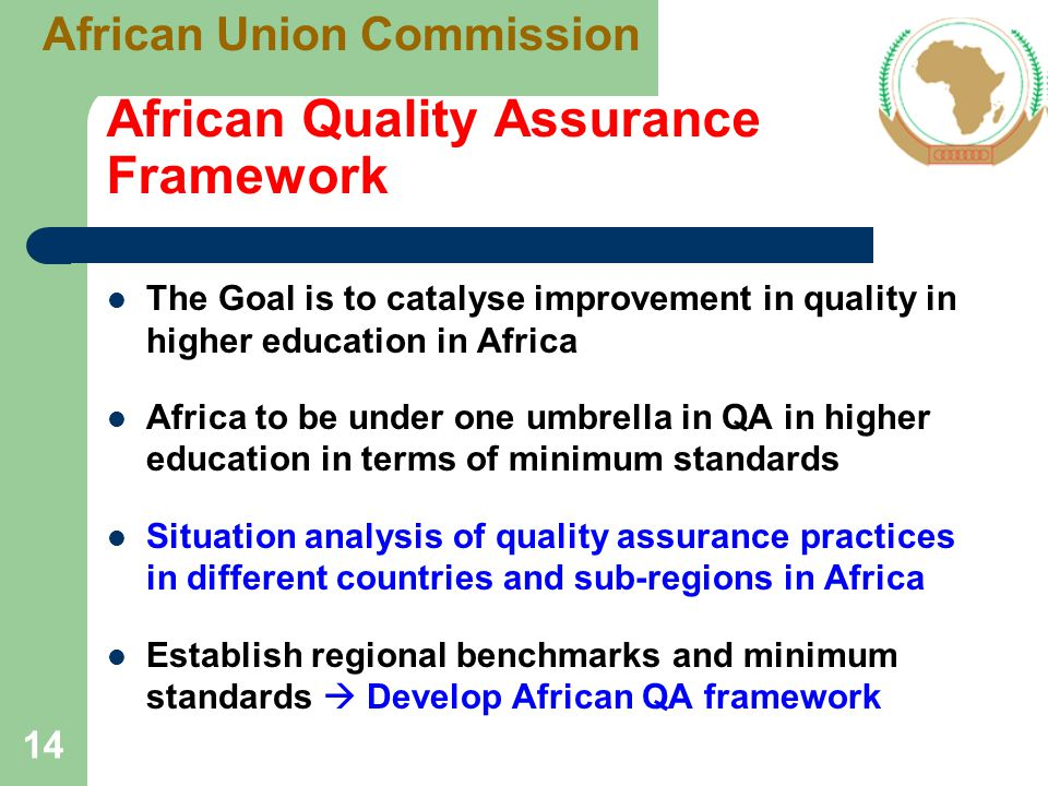 African Quality Assurance Framework The Goal is to catalyse improvement in quality in higher education in Africa Africa to be under one umbrella in QA in higher education in terms of minimum standards Situation analysis of quality assurance practices in different countries and sub-regions in Africa Establish regional benchmarks and minimum standards  Develop African QA framework 14 African Union Commission
