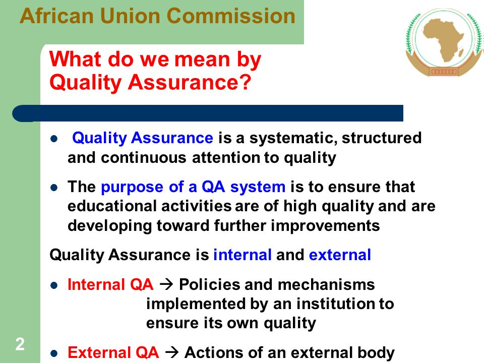 Link between Quality Assurance and Accreditation Accreditation is one part of External QA Accreditation is a useful mechanism for assuring quality of HEIs as a formal recognition of the fulfillment of agreed standards by external body Accreditation comprise a multi-step process - Self-evaluation submitted by the Institution undergoing accreditation - External assessment by independent experts - Accreditation decision by an authorized body 3 African Union Commission