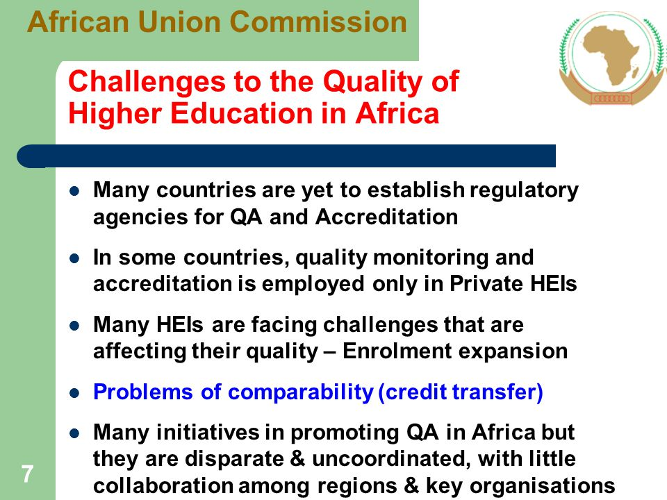 Quality Assurance in African Higher Education Institutions Use of external examiners, self-evaluation and academic audits are among good QA processes in African HEIs Although many institutions claim to pay attention to quality issues, only few actually have in place dedicated units that can monitor performance and advise management on a regular basis QA needs be part of institution's strategic plan 5 institutional evaluations were conducted within Europe-Africa Quality Connect project 8 African Union Commission
