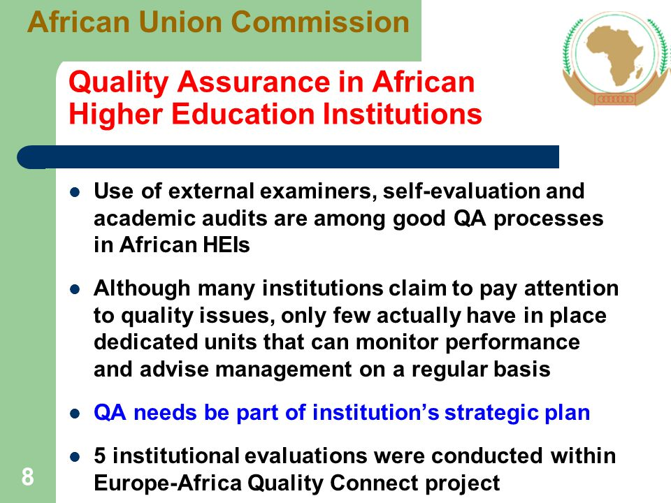 QA and Accreditation at National Levels Only 21 countries have established structured national QA mechanisms, the majority having been established within the last 10 years Botswana, Burundi, Cameroun, Egypt, Ethiopia, Ghana, Kenya, Lesotho, Liberia, Mauritius, Mozambique, Namibia, Nigeria, Rwanda, Senegal, South Africa, Sudan, Tanzania, Tunisia, Uganda, and Zimbabwe Activities differ, ranging from simple licensing of institutions to program accreditation 9 African Union Commission