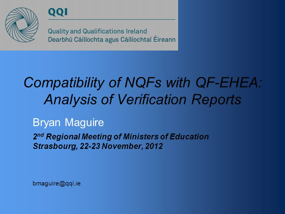 Compatibility of NQFs with QF-EHEA: Analysis of Verification Reports Bryan Maguire 2 nd Regional Meeting of Ministers of Education Strasbourg, 22-23 November, 2012 bmaguire@qqi.ie