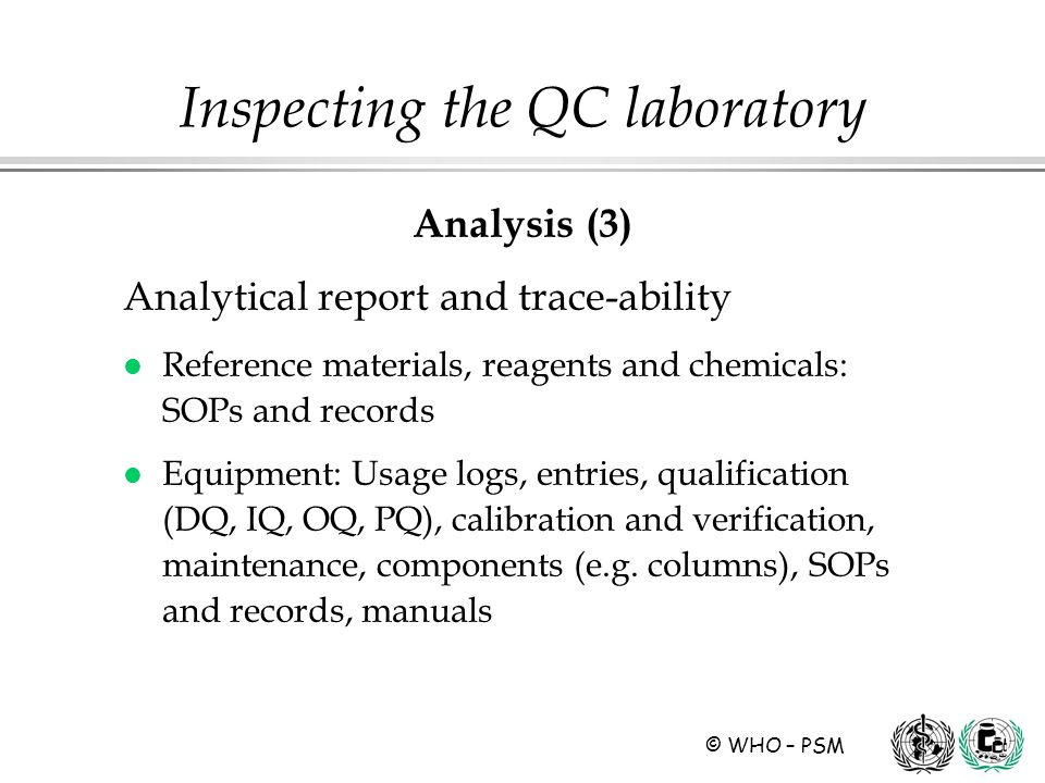 © WHO – PSM Analysis (3) Analytical report and trace-ability l Reference materials, reagents and chemicals: SOPs and records l Equipment: Usage logs, entries, qualification (DQ, IQ, OQ, PQ), calibration and verification, maintenance, components (e.g.