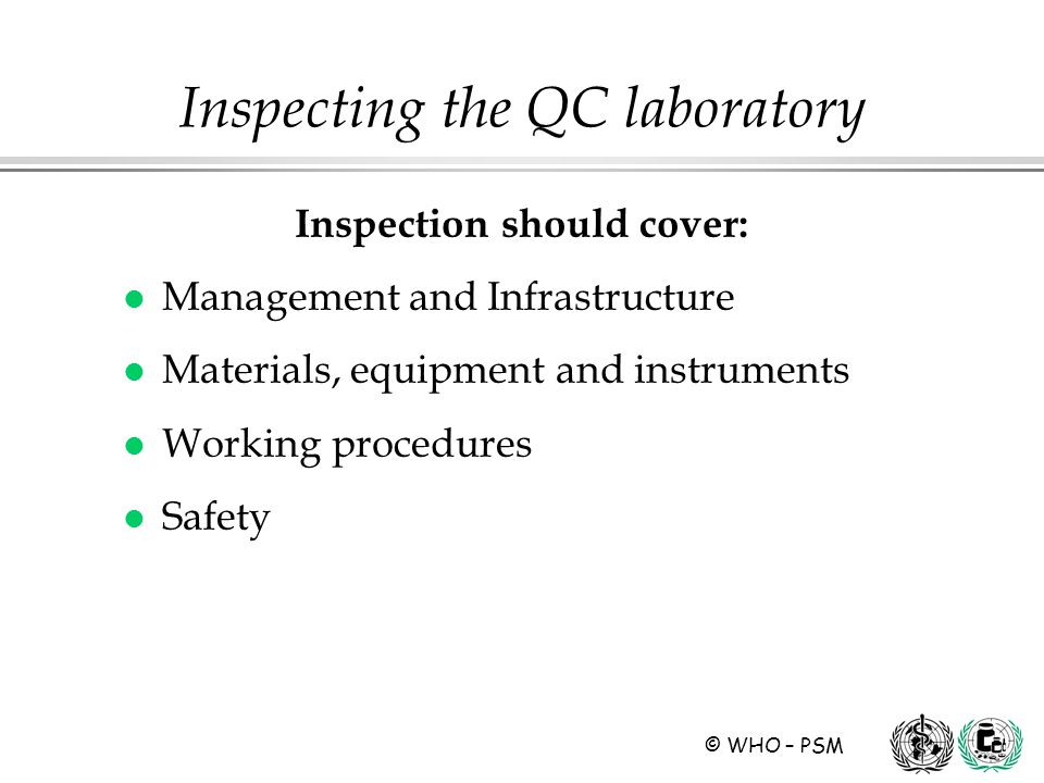 © WHO – PSM Inspection should cover (1): l Management and Infrastructure ä Organization and management, quality system, documentation control and records ä Data processing equipment ä Personnel ä Premises ä Equipment and instruments Inspecting the QC laboratory
