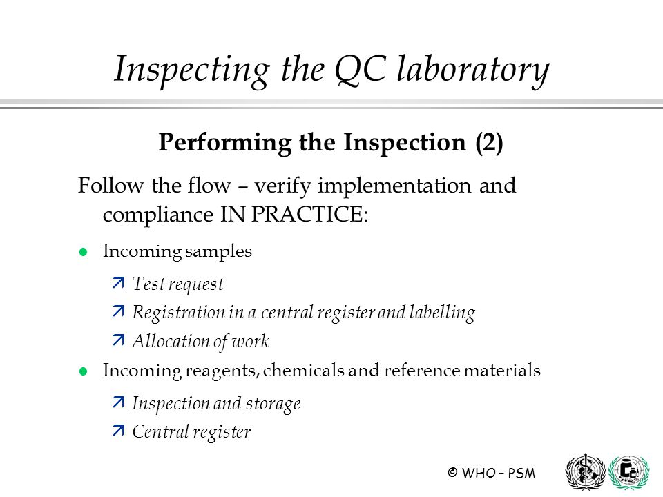 © WHO – PSM Performing the Inspection (2) Follow the flow – verify implementation and compliance IN PRACTICE: l Incoming samples ä Test request ä Registration in a central register and labelling ä Allocation of work l Incoming reagents, chemicals and reference materials ä Inspection and storage ä Central register Inspecting the QC laboratory