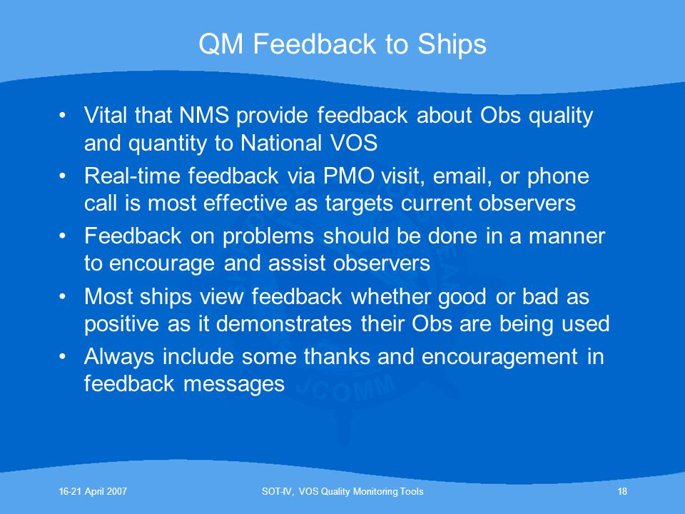 16-21 April 2007SOT-IV, VOS Quality Monitoring Tools18 QM Feedback to Ships Vital that NMS provide feedback about Obs quality and quantity to National