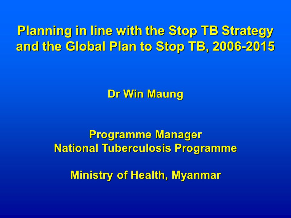 Planning in line with the Stop TB Strategy and the Global Plan to Stop TB, Dr Win Maung Programme Manager National Tuberculosis Programme Ministry of Health, Myanmar