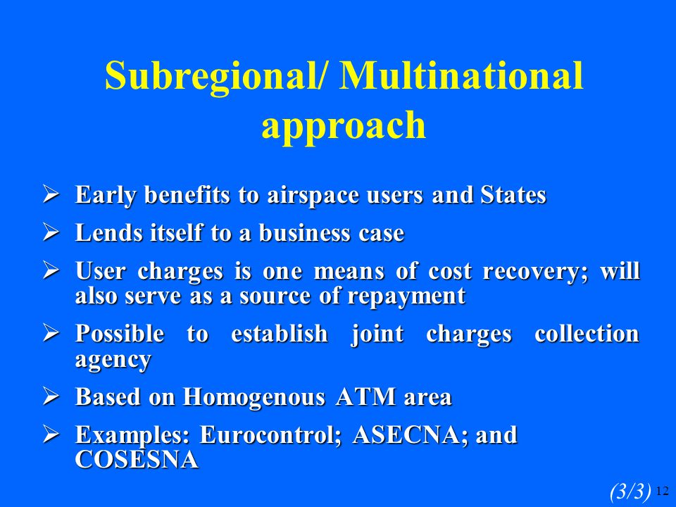 12  Early benefits to airspace users and States  Lends itself to a business case  User charges is one means of cost recovery; will also serve as a source of repayment  Possible to establish joint charges collection agency  Based on Homogenous ATM area  Examples: Eurocontrol; ASECNA; and COSESNA (3/3) Subregional/ Multinational approach
