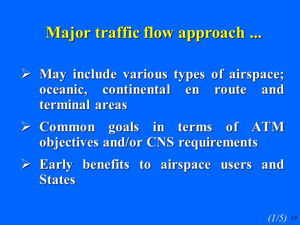 19  May include various types of airspace; oceanic, continental en route and terminal areas  Common goals in terms of ATM objectives and/or CNS requirements  Early benefits to airspace users and States (1/5) Major traffic flow approach...