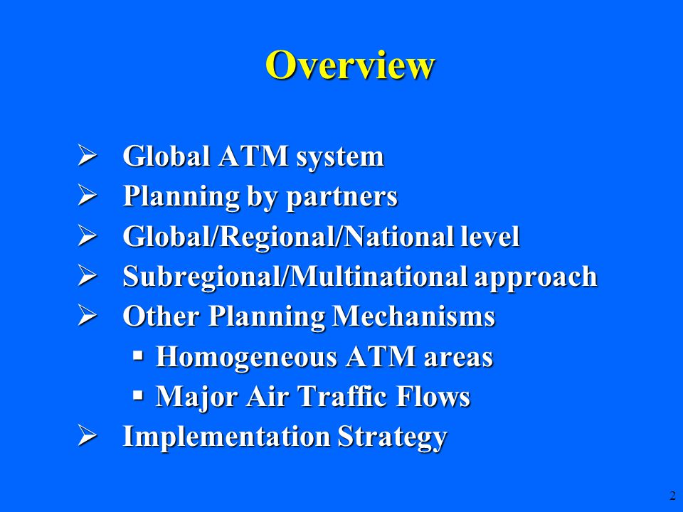 2  Global ATM system  Planning by partners  Global/Regional/National level  Subregional/Multinational approach  Other Planning Mechanisms  Homogeneous ATM areas  Major Air Traffic Flows  Implementation Strategy Overview
