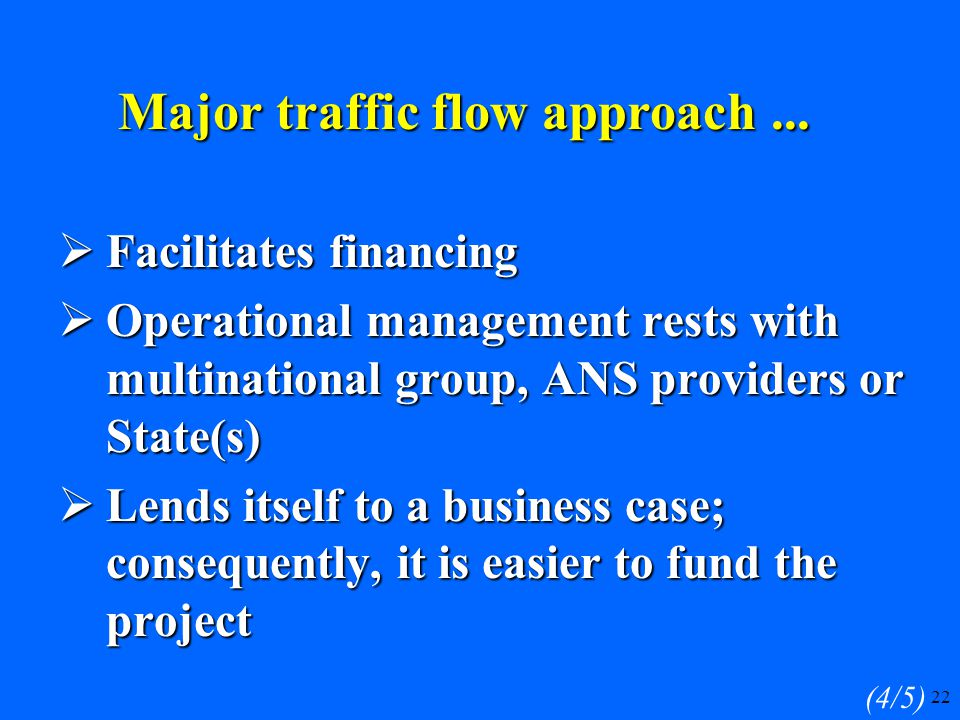 22  Facilitates financing  Operational management rests with multinational group, ANS providers or State(s)  Lends itself to a business case; consequently, it is easier to fund the project (4/5) Major traffic flow approach...
