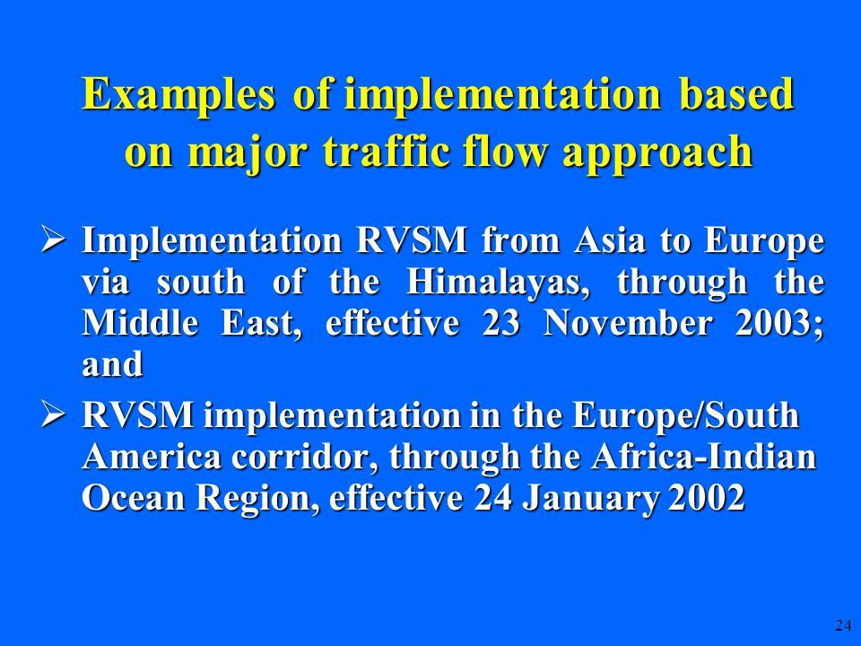 24  Implementation RVSM from Asia to Europe via south of the Himalayas, through the Middle East, effective 23 November 2003; and  RVSM implementation in the Europe/South America corridor, through the Africa-Indian Ocean Region, effective 24 January 2002 Examples of implementation based on major traffic flow approach