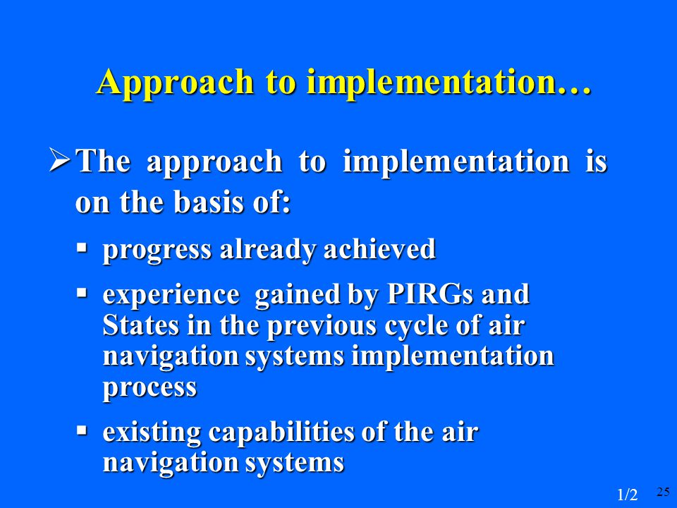 25 Approach to implementation…  The approach to implementation is on the basis of:  progress already achieved  experience gained by PIRGs and States in the previous cycle of air navigation systems implementation process  existing capabilities of the air navigation systems 1/2