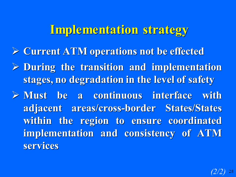 28  Current ATM operations not be effected  During the transition and implementation stages, no degradation in the level of safety  Must be a continuous interface with adjacent areas/cross-border States/States within the region to ensure coordinated implementation and consistency of ATM services (2/2) Implementation strategy