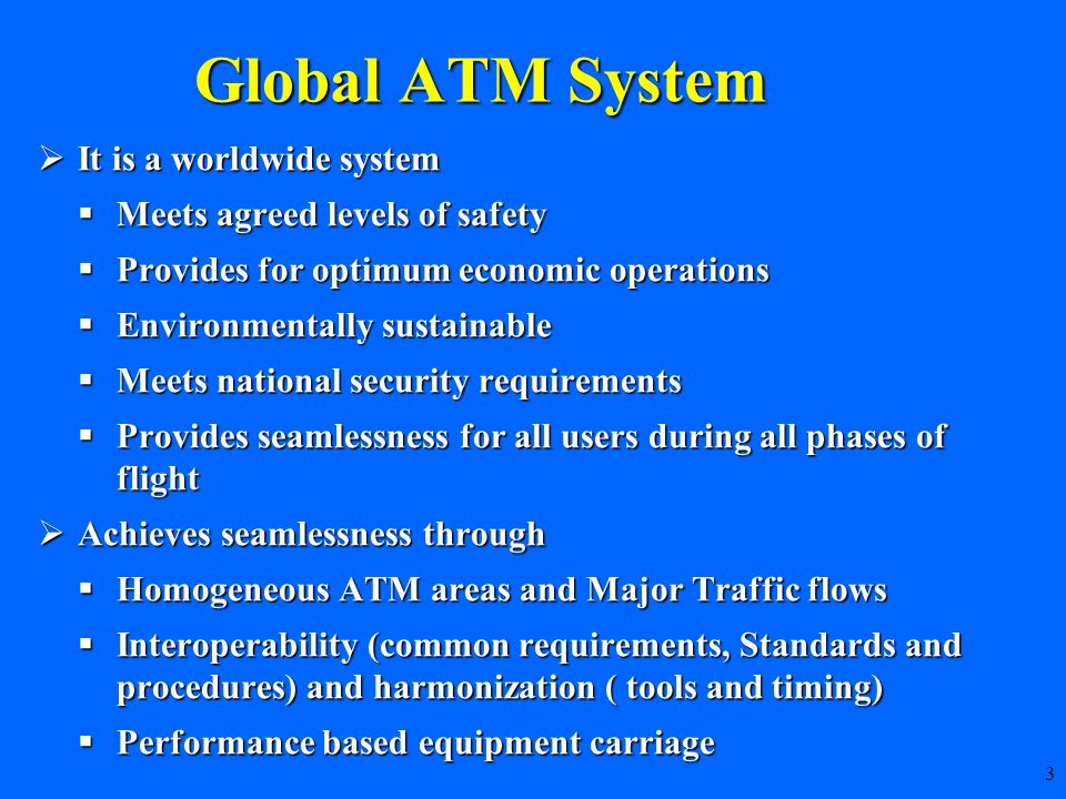 3 Global ATM System  It is a worldwide system  Meets agreed levels of safety  Provides for optimum economic operations  Environmentally sustainable  Meets national security requirements  Provides seamlessness for all users during all phases of flight  Achieves seamlessness through  Homogeneous ATM areas and Major Traffic flows  Interoperability (common requirements, Standards and procedures) and harmonization ( tools and timing)  Performance based equipment carriage