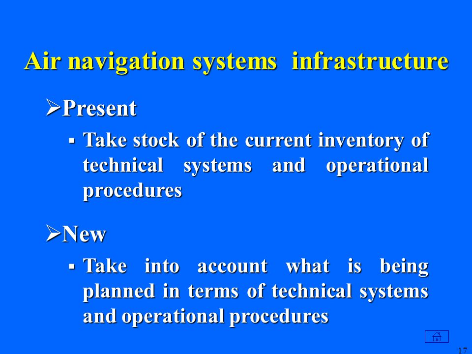 17 Air navigation systems infrastructure  Present  Take stock of the current inventory of technical systems and operational procedures  New  Take into account what is being planned in terms of technical systems and operational procedures