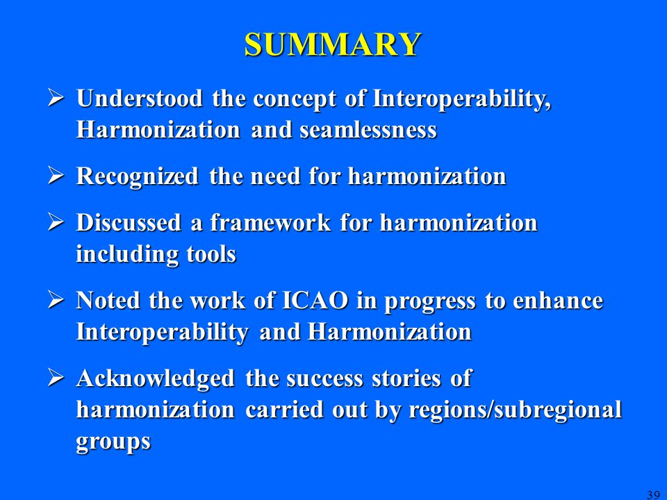 39 SUMMARY  Understood the concept of Interoperability, Harmonization and seamlessness  Recognized the need for harmonization  Discussed a framework for harmonization including tools  Noted the work of ICAO in progress to enhance Interoperability and Harmonization  Acknowledged the success stories of harmonization carried out by regions/subregional groups