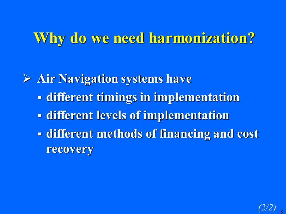 8  Air Navigation systems have  different timings in implementation  different levels of implementation  different methods of financing and cost recovery (2/2) Why do we need harmonization?