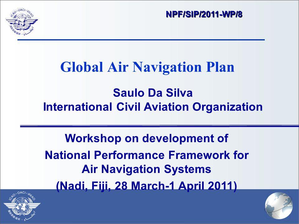 Global Air Navigation Plan Saulo Da Silva International Civil Aviation Organization Workshop on development of National Performance Framework for Air Navigation Systems (Nadi, Fiji, 28 March-1 April 2011) NPF/SIP/2011-WP/8