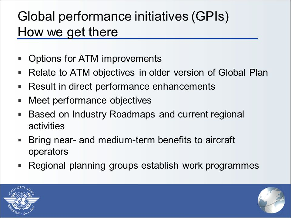 Global performance initiatives (GPIs) How we get there  Options for ATM improvements  Relate to ATM objectives in older version of Global Plan  Result in direct performance enhancements  Meet performance objectives  Based on Industry Roadmaps and current regional activities  Bring near- and medium-term benefits to aircraft operators  Regional planning groups establish work programmes