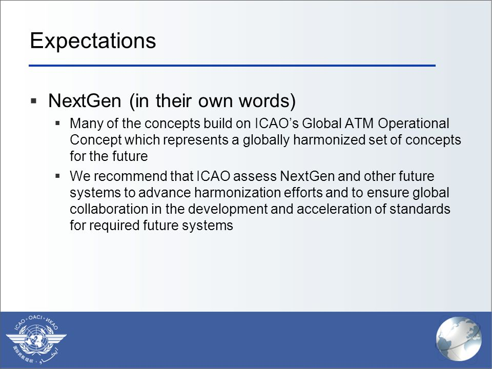 Expectations  NextGen (in their own words)  Many of the concepts build on ICAO's Global ATM Operational Concept which represents a globally harmonized set of concepts for the future  We recommend that ICAO assess NextGen and other future systems to advance harmonization efforts and to ensure global collaboration in the development and acceleration of standards for required future systems